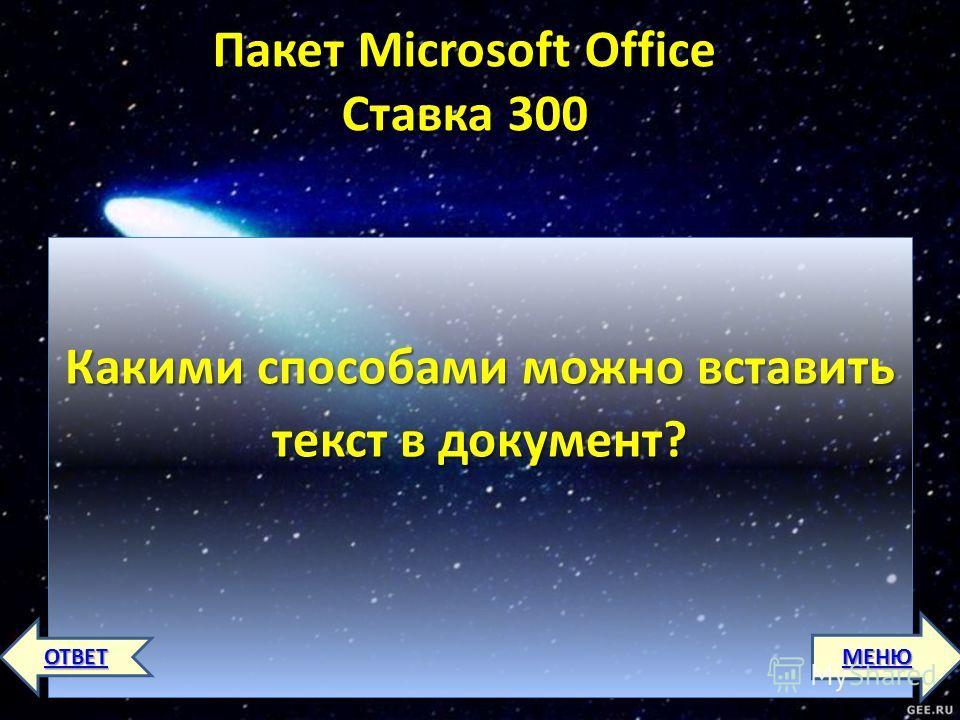 Пакет Microsoft Office Ставка 300 Пакет Microsoft Office Ставка 300 Какими способами можно вставить текст в документ? МЕНЮ ОТВЕТ