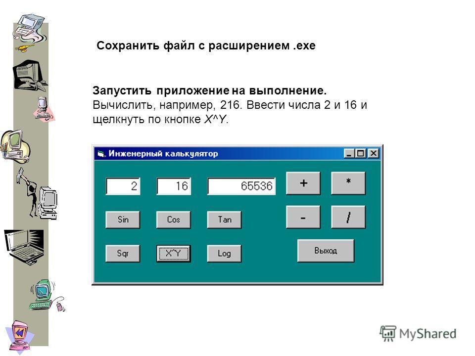 Запустить приложение на выполнение. Вычислить, например, 216. Ввести числа 2 и 16 и щелкнуть по кнопке X^Y. Сохранить файл с расширением.exe