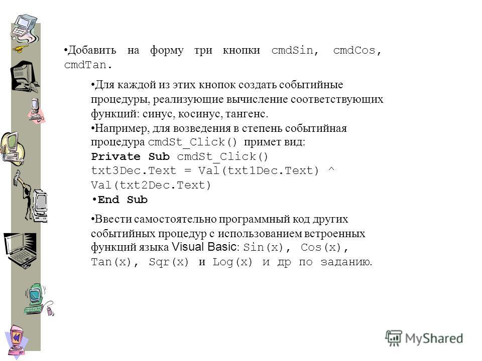 Добавить на форму три кнопки cmdSin, cmdCos, cmdTan. Для каждой из этих кнопок создать событийные процедуры, реализующие вычисление соответствующих функций: синус, косинус, тангенс. Например, для возведения в степень событийная процедура cmdSt_Click(