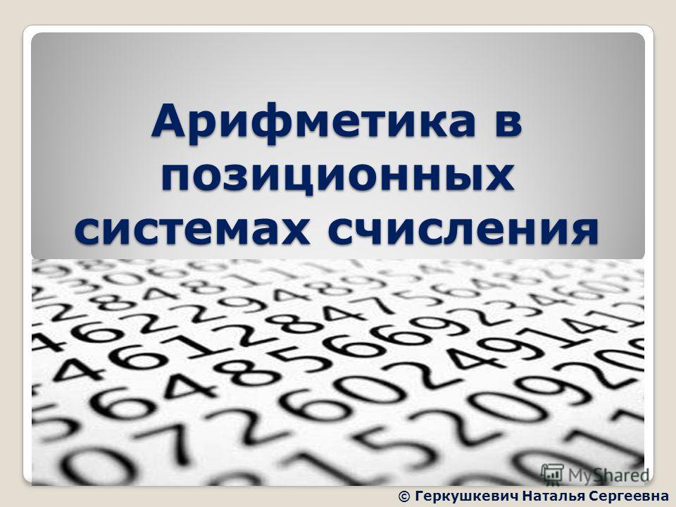 Арифметика в позиционных системах счисления © Геркушкевич Наталья Сергеевна