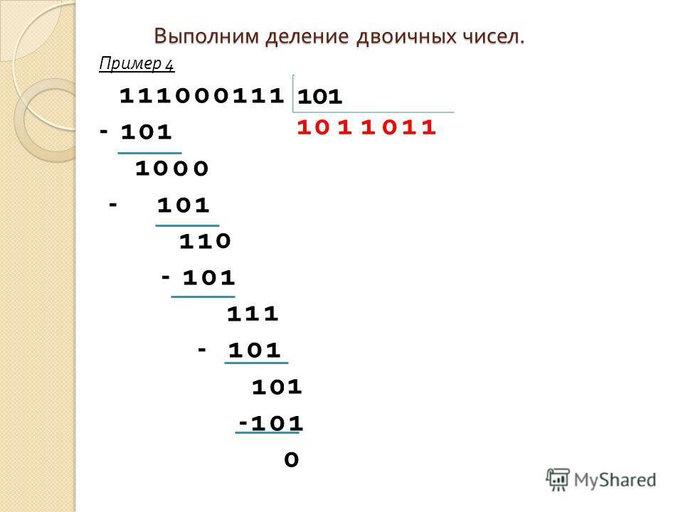 101 Выполним деление двоичных чисел. Пример 4 111000111 - 101 10 - 101 11 - 101 1 10 -101 0 0111011 00 0 11 1