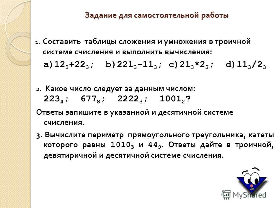 Задание для самостоятельной работы 1. Составить таблицы сложения и умножения в троичной системе счисления и выполнить вычисления : а)12 3 +22 3 ; b)221 3 -11 3 ; c)21 3 *2 3 ; d)11 3 /2 3 2. Какое число следует за данным числом : 223 4 ; 677 8 ; 2222