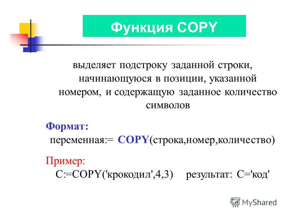 Функция COPY выделяет подстроку заданной строки, начинающуюся в позиции, указанной номером, и содержащую заданное количество символов Формат: переменная:= COPY(строка,номер,количество) Пример: C:=COPY('крокодил',4,3) результат: С='код'