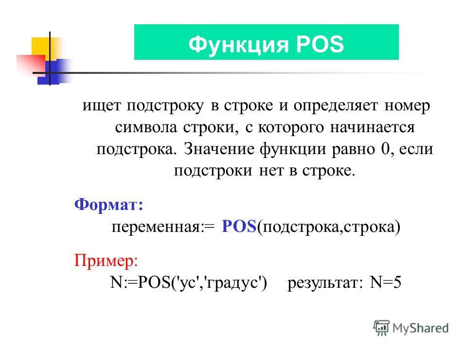 Функция POS ищет подстроку в строке и определяет номер символа строки, с которого начинается подстрока. Значение функции равно 0, если подстроки нет в строке. Формат: переменная:= POS(подстрока,строка) Пример: N:=POS('ус','градус') результат: N=5