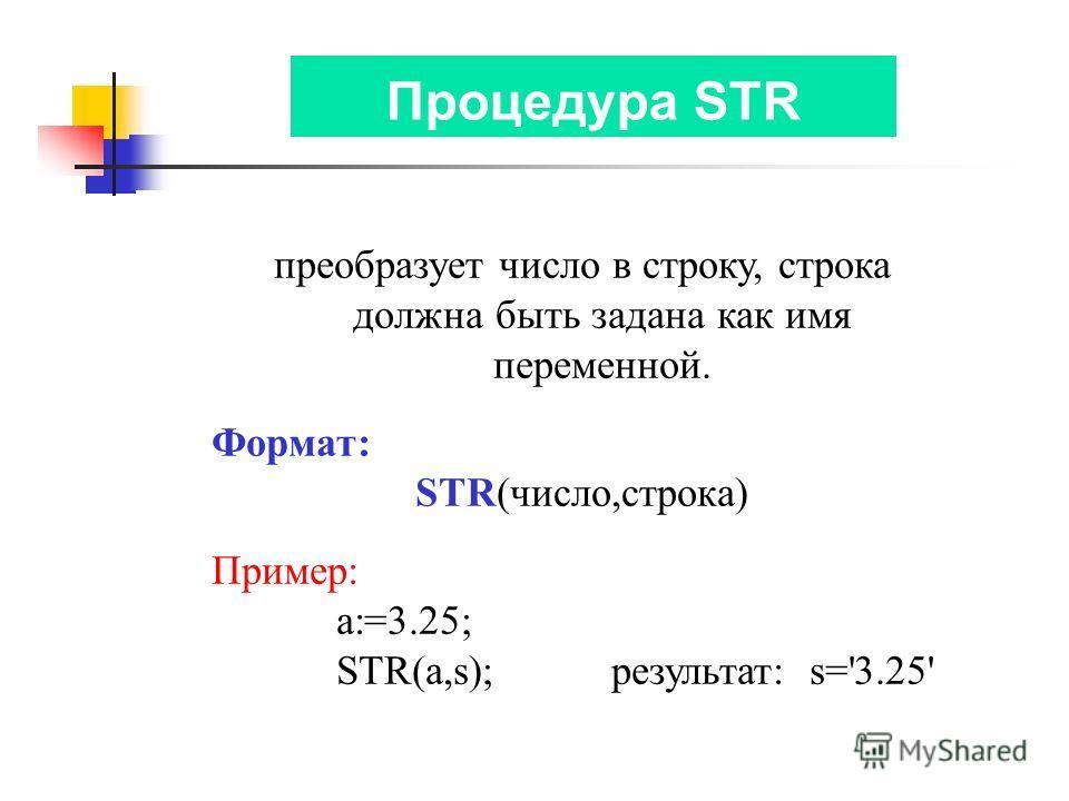 Процедура STR преобразует число в строку, строка должна быть задана как имя переменной. Формат: STR(число,строка) Пример: a:=3.25; STR(a,s); результат: s='3.25'