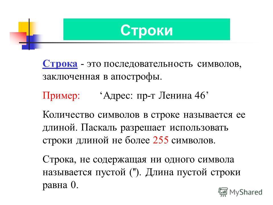 Строки Строка - это последовательность символов, заключенная в апострофы. Пример: Адрес: пр-т Ленина 46 Количество символов в строке называется ее длиной. Паскаль разрешает использовать строки длиной не более 255 символов. Строка, не содержащая ни од