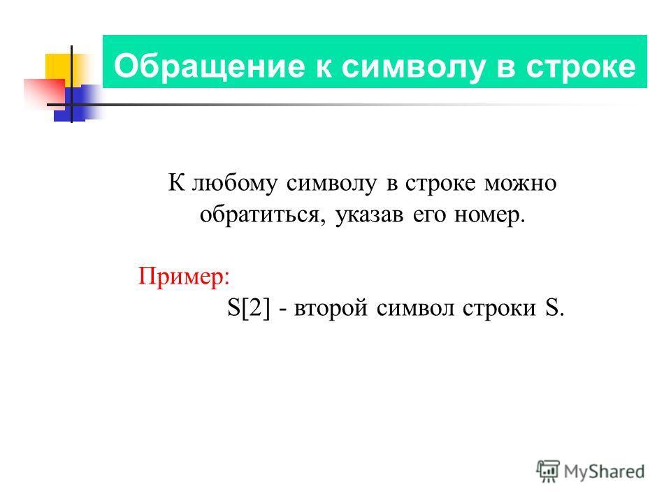Обращение к символу в строке К любому символу в строке можно обратиться, указав его номер. Пример: S[2] - второй символ строки S.