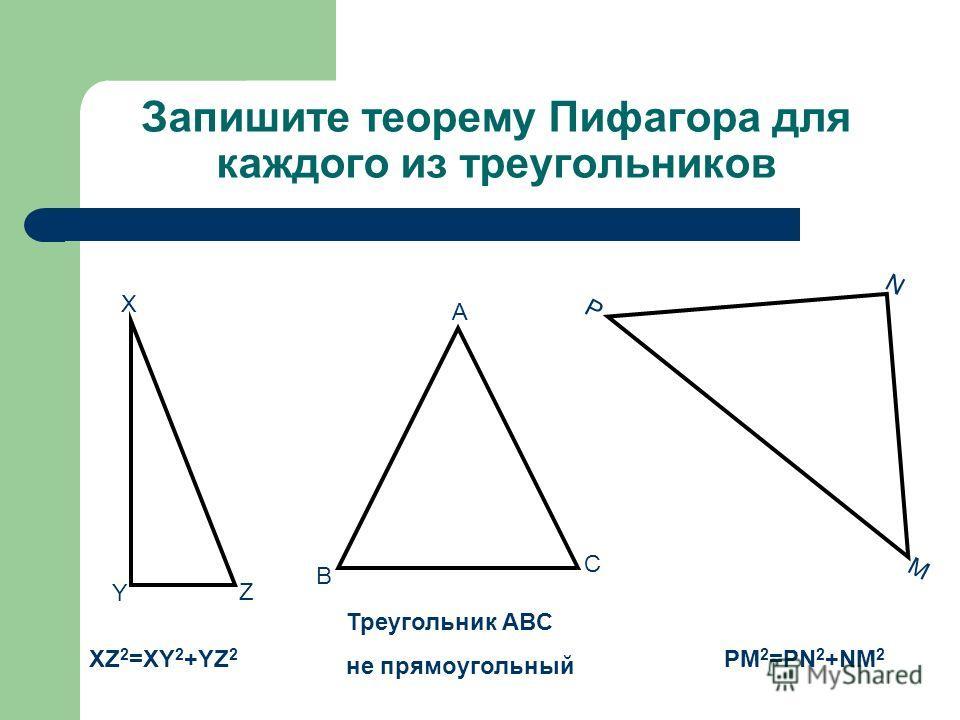 Запишите теорему Пифагора для каждого из треугольников A B C X Y Z N P M XZ 2 =XY 2 +YZ 2 Треугольник ABC не прямоугольный PM 2 =PN 2 +NM 2