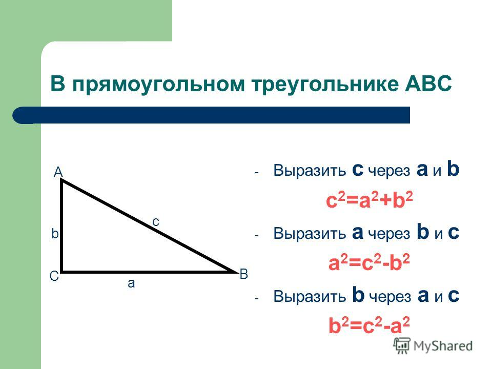 В прямоугольном треугольнике ABC - Выразить c через a и b с 2 =a 2 +b 2 - Выразить a через b и c a 2 =c 2 -b 2 - Выразить b через a и c b 2 =c 2 -a 2 c a b C B A