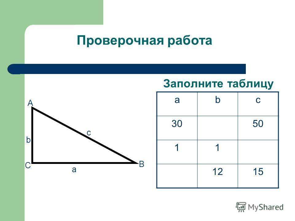 Проверочная работа Заполните таблицу c a b C B A abc 3050 11 1215