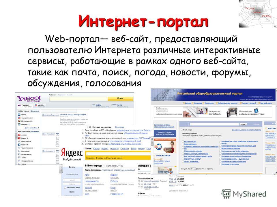 Интернет-портал Web-портал веб-сайт, предоставляющий пользователю Интернета различные интерактивные сервисы, работающие в рамках одного веб-сайта, такие как почта, поиск, погода, новости, форумы, обсуждения, голосования