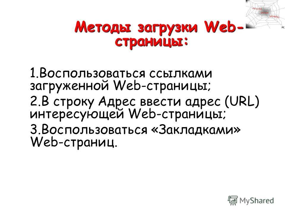 Методы загрузки Web- страницы: Методы загрузки Web- страницы: 1.Воспользоваться ссылками загруженной Web-страницы; 2.В строку Адрес ввести адрес (URL) интересующей Web-страницы; 3.Воспользоваться «Закладками» Web-страниц.