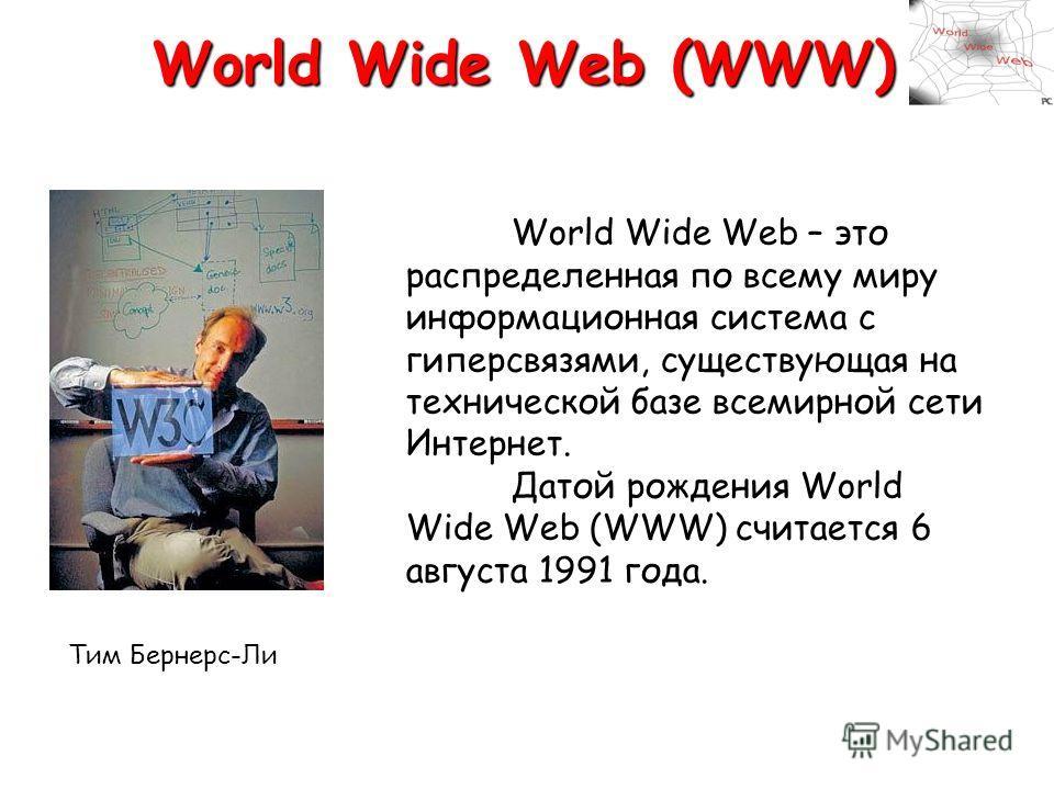 World Wide Web (WWW) World Wide Web – это распределенная по всему миру информационная система с гиперсвязями, существующая на технической базе всемирной сети Интернет. Датой рождения World Wide Web (WWW) считается 6 августа 1991 года. Тим Бернерс-Ли