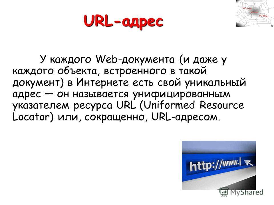 URL-адрес У каждого Web-документа (и даже у каждого объекта, встроенного в такой документ) в Интернете есть свой уникальный адрес он называется унифицированным указателем ресурса URL (Uniformed Resource Locator) или, сокращенно, URL-адресом.