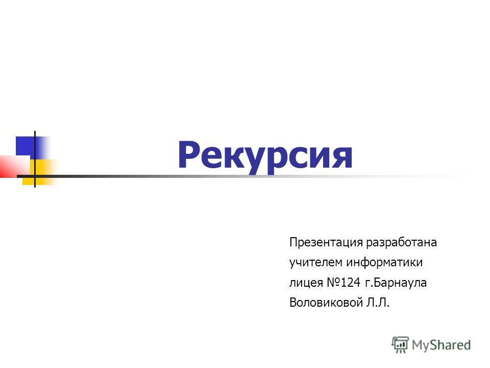 Рекурсия Презентация разработана учителем информатики лицея 124 г.Барнаула Воловиковой Л.Л.