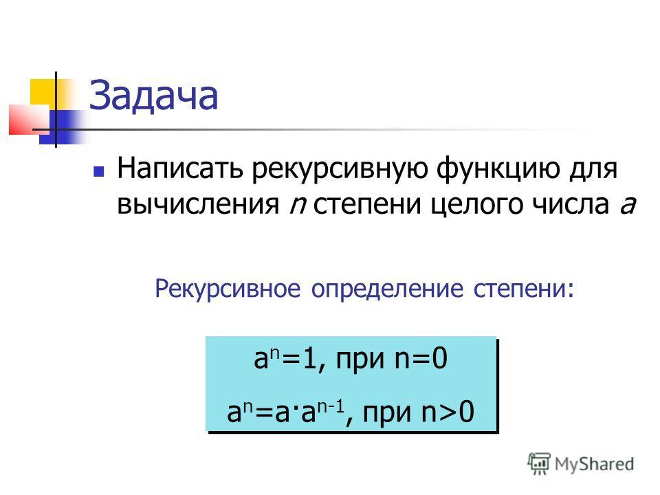 Задача Написать рекурсивную функцию для вычисления n степени целого числа a Рекурсивное определение степени: a n =1, при n=0 a n =a·a n-1, при n>0 a n =1, при n=0 a n =a·a n-1, при n>0