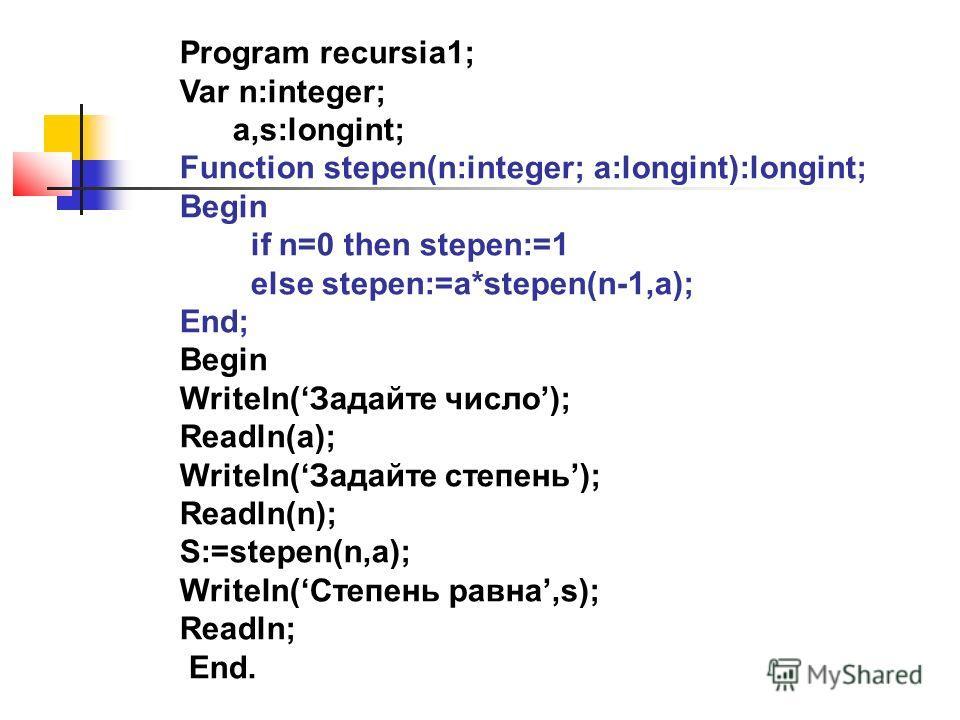 Program recursia1; Var n:integer; a,s:longint; Function stepen(n:integer; a:longint):longint; Begin if n=0 then stepen:=1 else stepen:=a*stepen(n-1,a); End; Begin Writeln(Задайте число); Readln(a); Writeln(Задайте степень); Readln(n); S:=stepen(n,a);