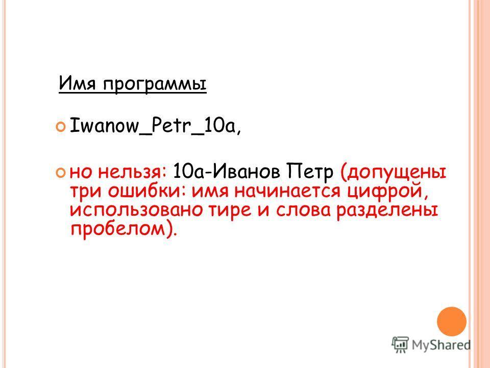 Iwanow_Petr_10a, но нельзя: 10а-Иванов Петр (допущены три ошибки: имя начинается цифрой, использовано тире и слова разделены пробелом). Имя программы