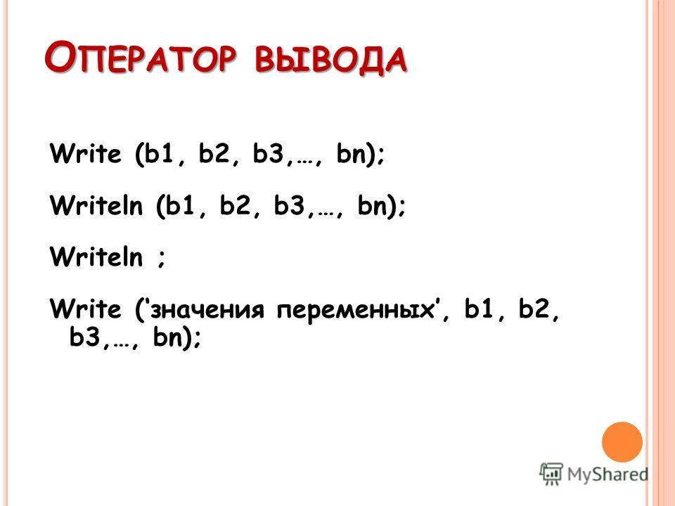 О ПЕРАТОР ВЫВОДА Write (b1, b2, b3,…, bn); Writeln (b1, b2, b3,…, bn); Writeln ; Write (значения переменных, b1, b2, b3,…, bn);
