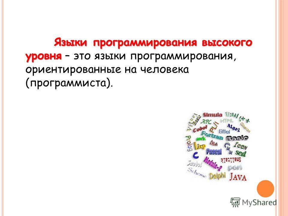 Языки программирования высокого уровня Языки программирования высокого уровня – это языки программирования, ориентированные на человека (программиста).