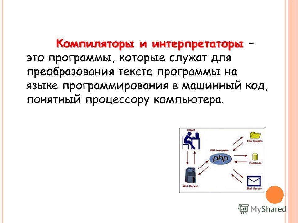 Компиляторы и интерпретаторы Компиляторы и интерпретаторы – это программы, которые служат для преобразования текста программы на языке программирования в машинный код, понятный процессору компьютера.