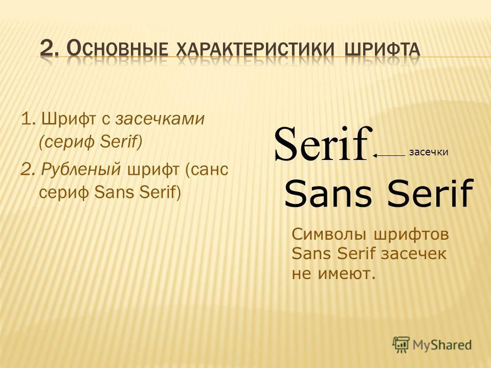 1. Шрифт с засечками (сериф Serif) 2. Рубленый шрифт (санс сериф Sans Serif) Serif засечки Sans Serif Cимволы шрифтов Sans Serif засечек не имеют.