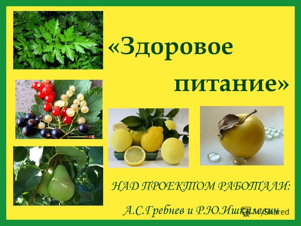 «Здоровое НАД ПРОЕКТОМ РАБОТАЛИ: А.С.Гребнев и Р.Ю.Ишкилевич питание»