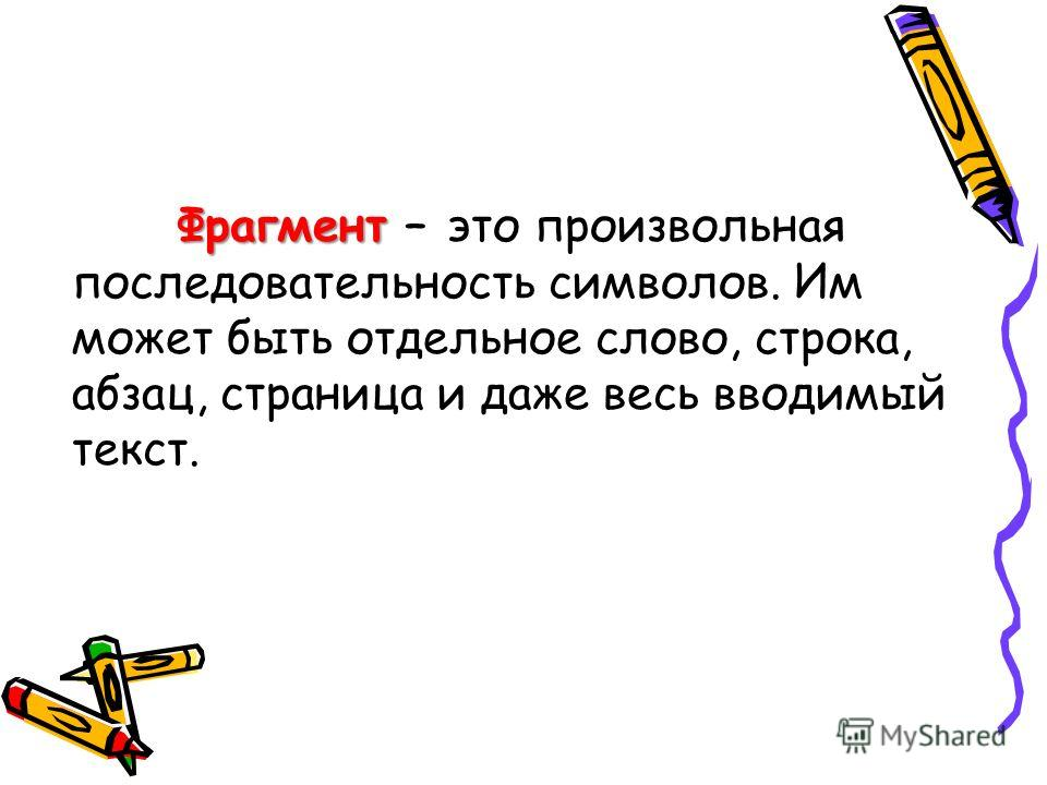 Фрагмент Фрагмент – это произвольная последовательность символов. Им может быть отдельное слово, строка, абзац, страница и даже весь вводимый текст.