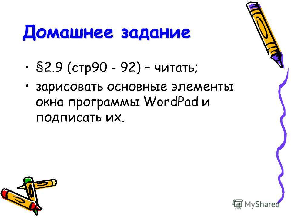 Домашнее задание §2.9 (стр90 - 92) – читать; зарисовать основные элементы окна программы WordPad и подписать их.
