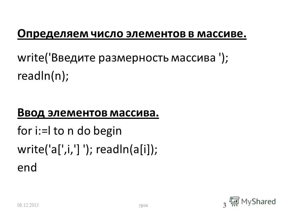 Определяем число элементов в массиве. write('Bведите размерность массива '); readln(n); Ввод элементов массива. for i:=l to n do begin write('a[',i,'] '); readln(a[i]); end 08.12.2013урок 3