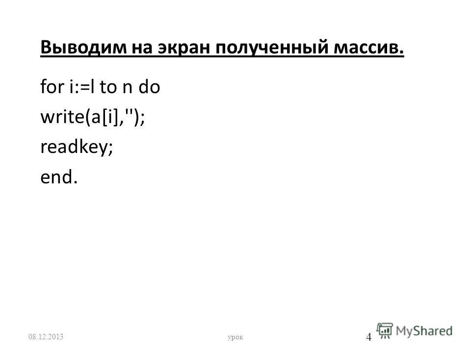 Выводим на экран полученный массив. for i:=l to n do write(a[i],''); readkey; end. 08.12.2013урок 4