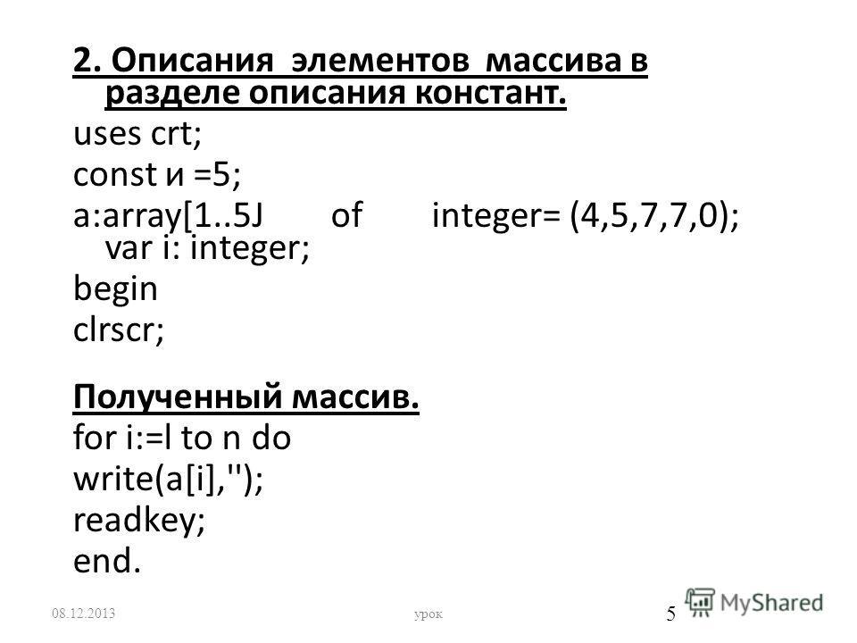 2. Oписания элементов массива в разделе описания констант. uses crt; const и =5; a:array[1..5J of integer= (4,5,7,7,0); var i: integer; begin clrscr; Полученный массив. for i:=l to n do write(a[i],''); readkey; end. 08.12.2013урок 5