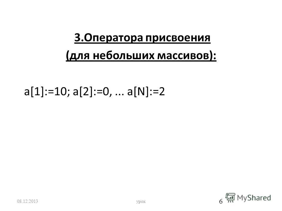 3.Оператора присвоения (для небольших массивов): а[1]:=10; а[2]:=0,... a[N]:=2 08.12.2013урок 6