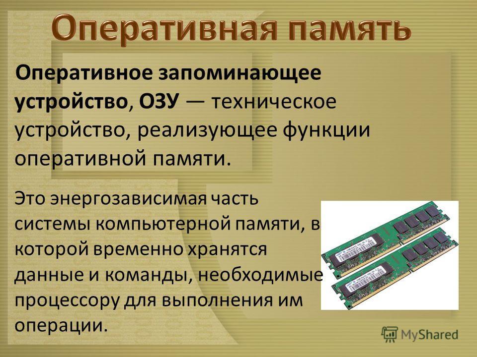 Оперативное запоминающее устройство, ОЗУ техническое устройство, реализующее функции оперативной памяти. Это энергозависимая часть системы компьютерной памяти, в которой временно хранятся данные и команды, необходимые процессору для выполнения им опе