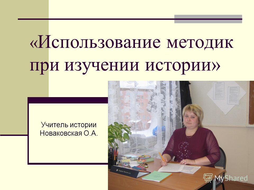 « Использование методик при изучении истории» Учитель истории Новаковская О.А.