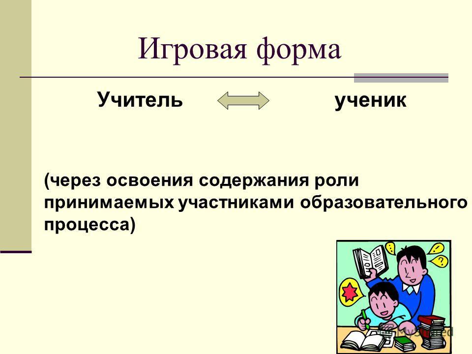 Игровая форма Учитель ученик (через освоения содержания роли принимаемых участниками образовательного процесса)