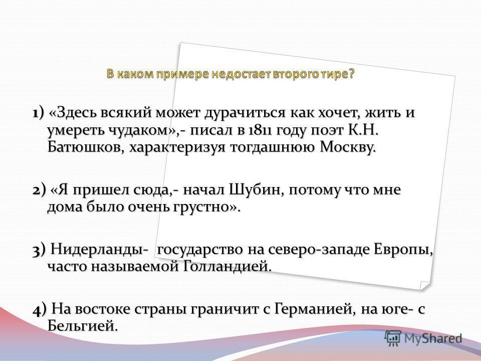 1) «Здесь всякий может дурачиться как хочет, жить и умереть чудаком»,- писал в 1811 году поэт К.Н. Батюшков, характеризуя тогдашнюю Москву. 2) «Я пришел сюда,- начал Шубин, потому что мне дома было очень грустно». 3) Нидерланды- государство на северо