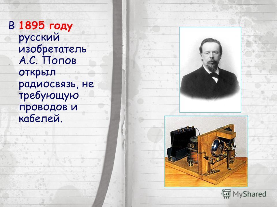 В 1895 году русский изобретатель А.С. Попов открыл радиосвязь, не требующую проводов и кабелей.