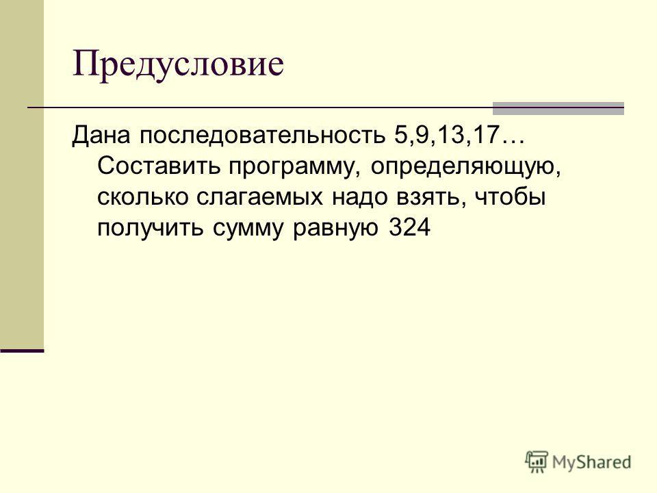 Предусловие Дана последовательность 5,9,13,17… Составить программу, определяющую, сколько слагаемых надо взять, чтобы получить сумму равную 324
