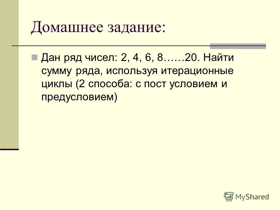 Домашнее задание: Дан ряд чисел: 2, 4, 6, 8……20. Найти сумму ряда, используя итерационные циклы (2 способа: с пост условием и предусловием)