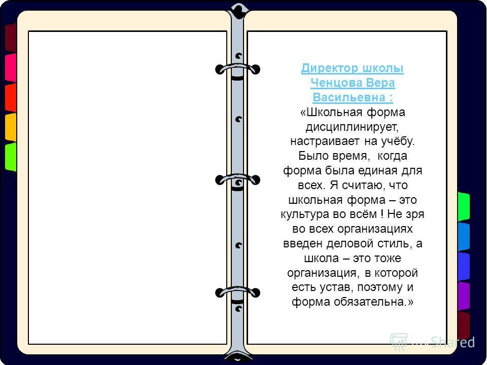 Директор школы Ченцова Вера Васильевна : «Школьная форма дисциплинирует, настраивает на учёбу. Было время, когда форма была единая для всех. Я считаю, что школьная форма – это культура во всём ! Не зря во всех организациях введен деловой стиль, а шко