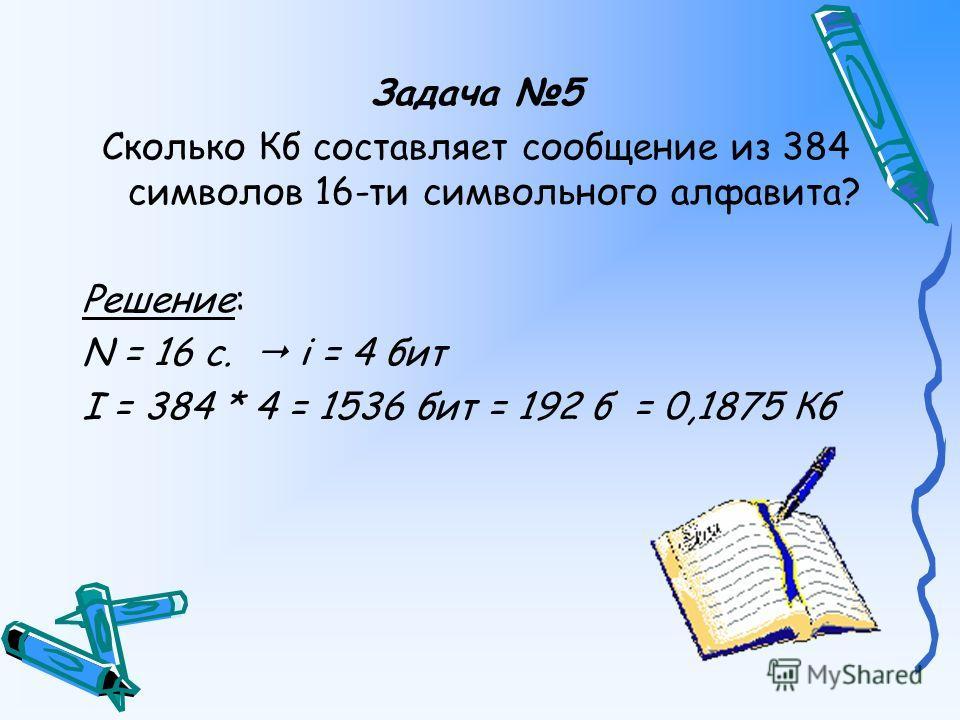 Задача 5 Сколько Кб составляет сообщение из 384 символов 16-ти символьного алфавита? Решение: N = 16 c. i = 4 бит I = 384 * 4 = 1536 бит = 192 б = 0,1875 Кб