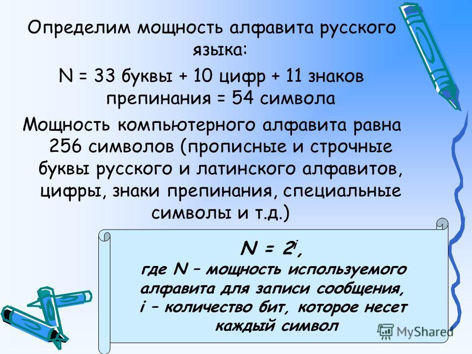 Определим мощность алфавита русского языка: N = 33 буквы + 10 цифр + 11 знаков препинания = 54 символа Мощность компьютерного алфавита равна 256 символов (прописные и строчные буквы русского и латинского алфавитов, цифры, знаки препинания, специальны