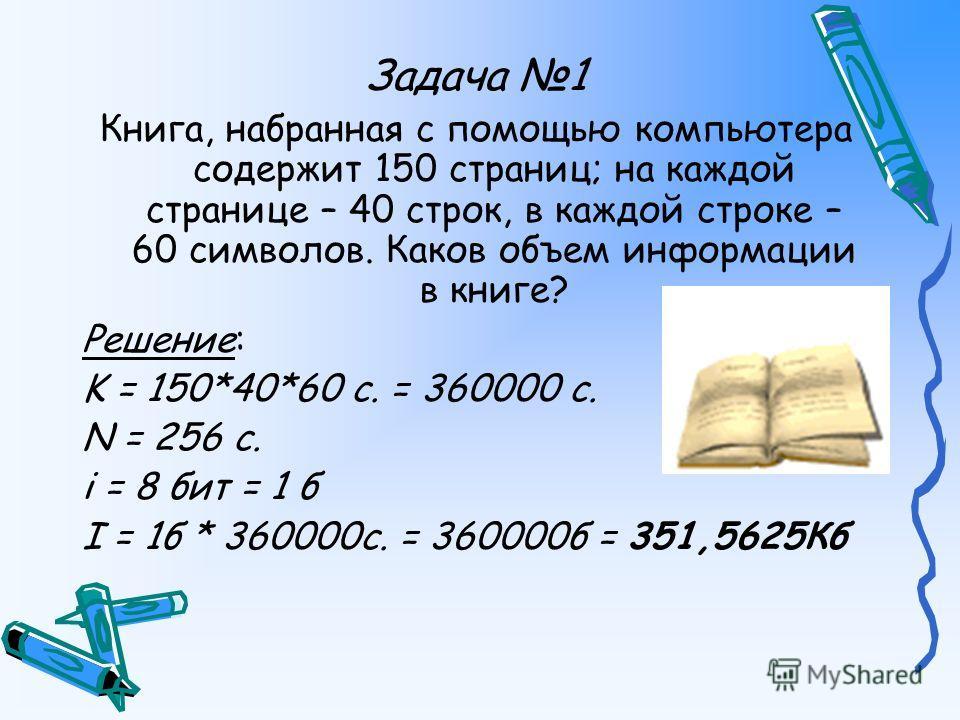 Задача 1 Книга, набранная с помощью компьютера содержит 150 страниц; на каждой странице – 40 строк, в каждой строке – 60 символов. Каков объем информации в книге? Решение: K = 150*40*60 с. = 360000 c. N = 256 с. i = 8 бит = 1 б I = 1б * 360000с. = 36