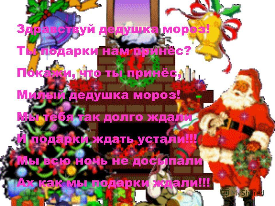 Здравствуй дедушка мороз! Ты подарки нам принёс? Покажи, что ты принёс, Милый дедушка мороз! Мы тебя так долго ждали И подарки ждать устали!!! Мы всю ночь не досыпали Ах как мы подарки ждали!!!