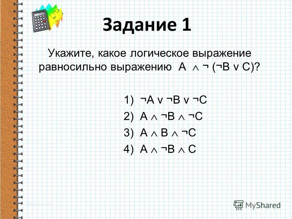 Укажите, какое логическое выражение равносильно выражению A ¬ (¬B v C)? 1) ¬A v ¬B v ¬C 2) A ¬B ¬C 3) A B ¬C 4) A ¬B C Задание 1