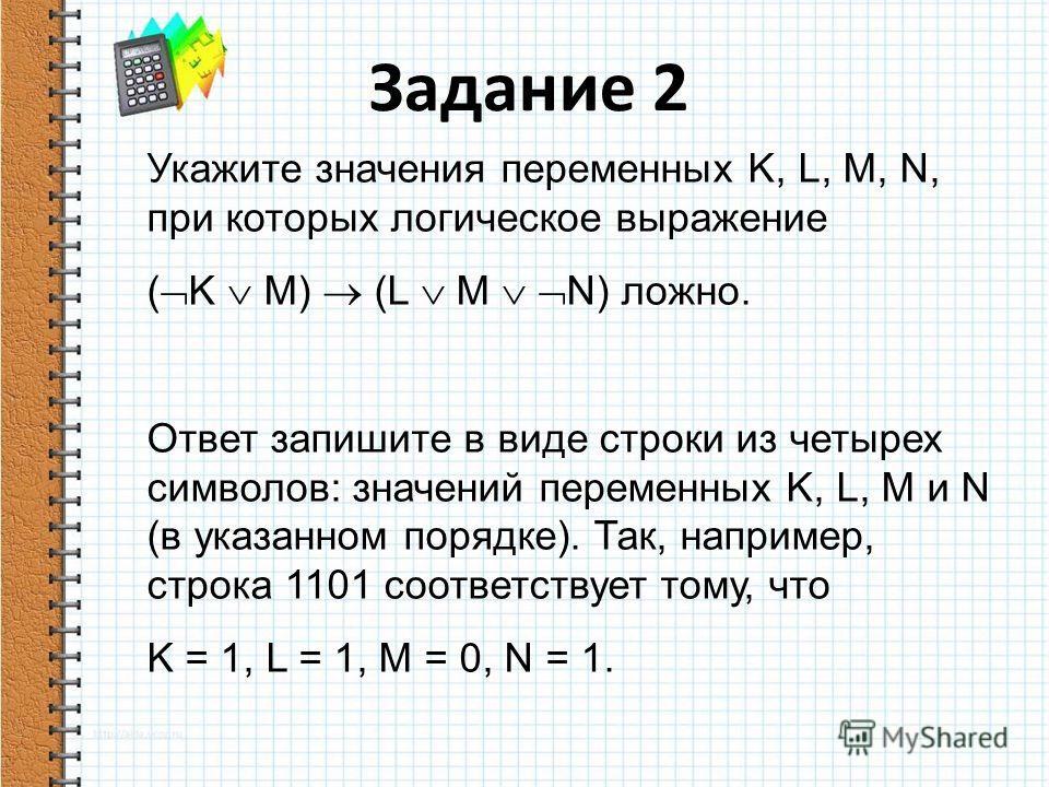 Укажите значения переменных K, L, M, N, при которых логическое выражение ( K M) (L M N) ложно. Ответ запишите в виде строки из четырех символов: значений переменных K, L, M и N (в указанном порядке). Так, например, строка 1101 соответствует тому, что