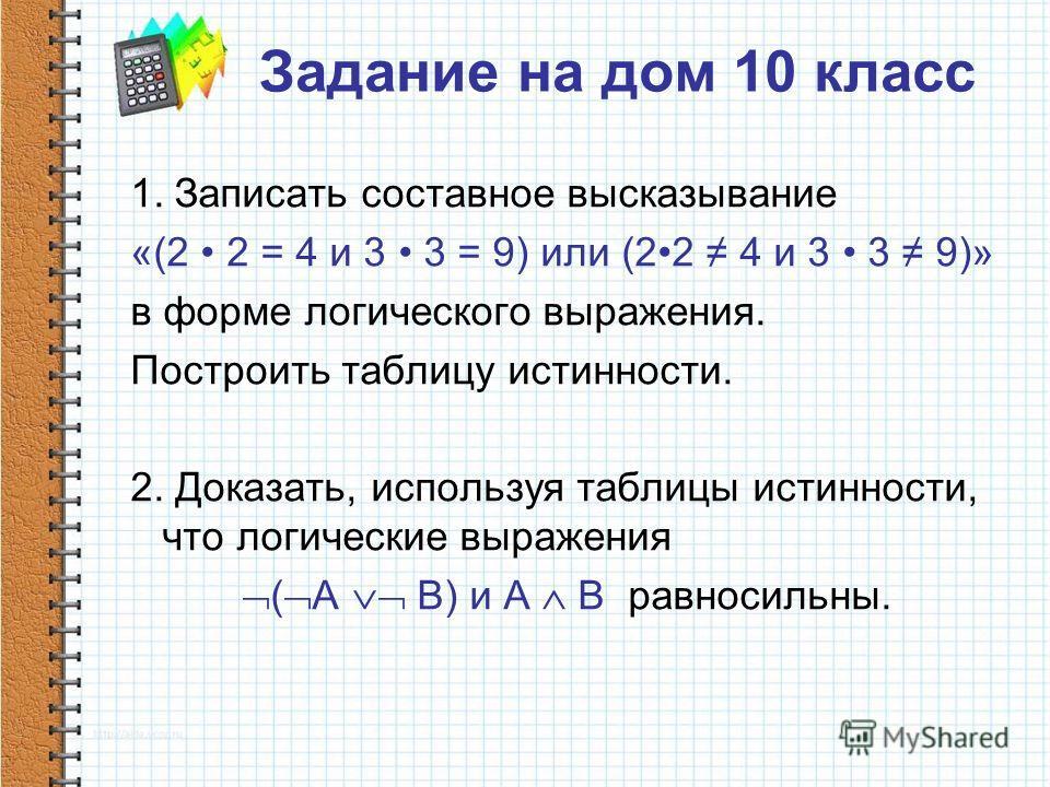 Задание на дом 10 класс 1. Записать составное высказывание «(2 2 = 4 и 3 3 = 9) или (22 4 и 3 3 9)» в форме логического выражения. Построить таблицу истинности. 2. Доказать, используя таблицы истинности, что логические выражения ( А B) и А В равносил