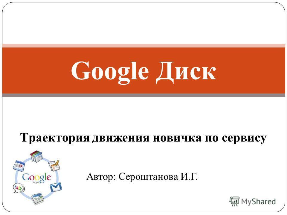 Траектория движения новичка по сервису Google Диск Автор: Сероштанова И.Г.
