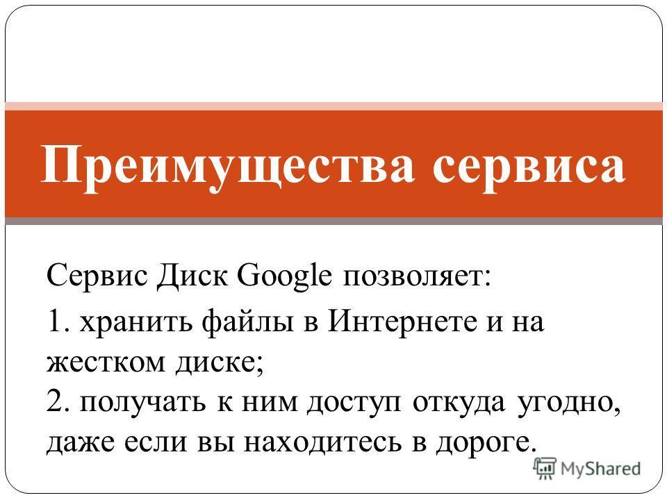 Сервис Диск Google позволяет: 1. хранить файлы в Интернете и на жестком диске; 2. получать к ним доступ откуда угодно, даже если вы находитесь в дороге. Преимущества сервиса